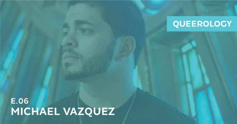 Queerology 06 – Michael Vazquez